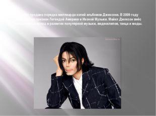 В мире продано порядка миллиарда копий альбомов Джексона. В 2009 году официал