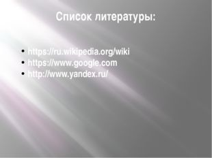Список литературы: https://ru.wikipedia.org/wiki https://www.google.com http: