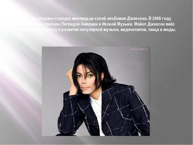 В мире продано порядка миллиарда копий альбомов Джексона. В 2009 году официал...