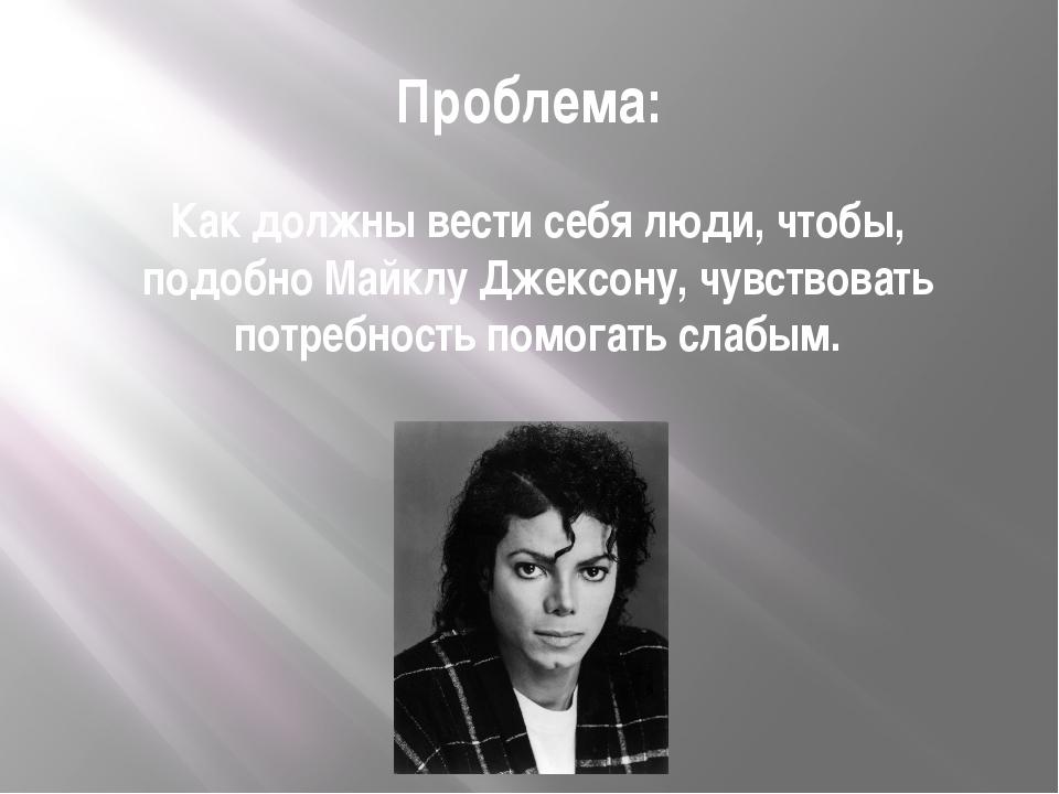 Проблема: Как должны вести себя люди, чтобы, подобно Майклу Джексону, чувство...