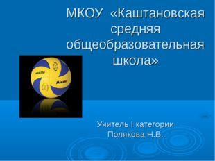 МКОУ «Каштановская средняя общеобразовательная школа» Учитель І категории Пол
