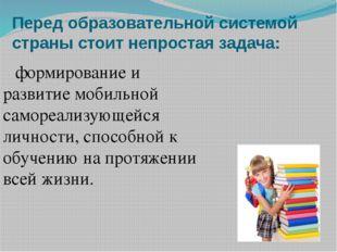 Перед образовательной системой страны стоит непростая задача: формирование и