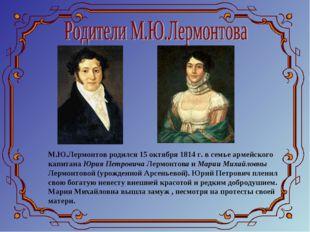 М.Ю.Лермонтов родился 15 октября 1814 г. в семье армейского капитана Юрия Пет