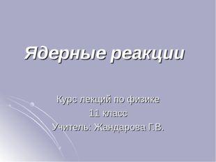 Ядерные реакции Курс лекций по физике 11 класс Учитель: Жандарова Г.В.