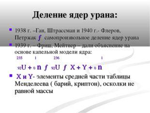 Деление ядер урана: 1938 г. –Ган, Штрассман и 1940 г.- Флеров, Петржак → само