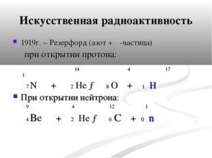Искусственная радиоактивность 1919г. – Резерфорд (азот + α-частица) при откры
