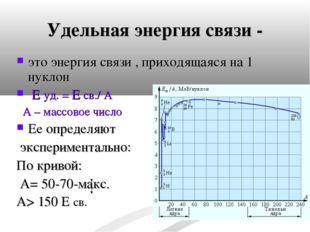 Удельная энергия связи - это энергия связи , приходящаяся на 1 нуклон Е уд. =