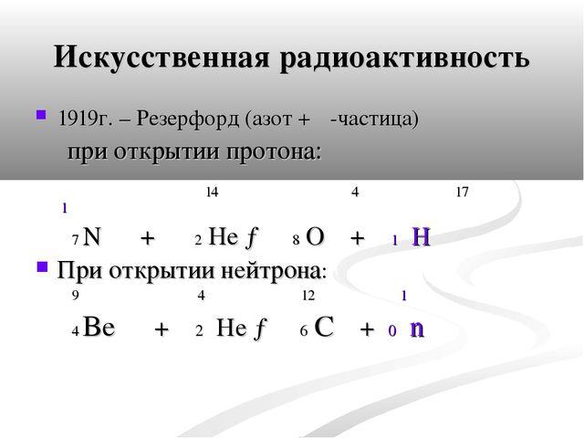 Искусственная радиоактивность 1919г. – Резерфорд (азот + α-частица) при откры...