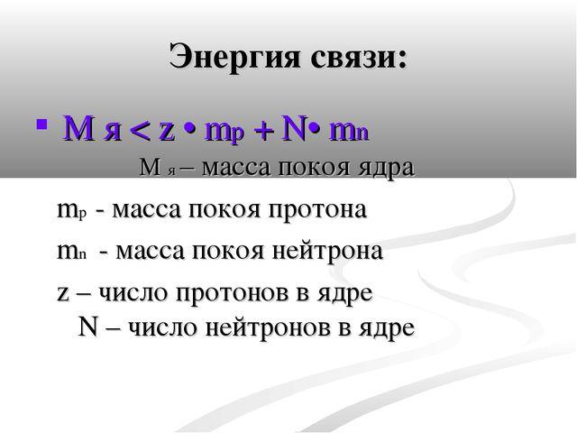 Энергия связи: М я < z • mр + N• mn М я – масса покоя ядра mр - масса покоя п...