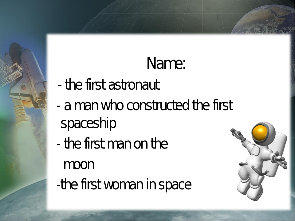 Name: - the first astronaut - a man who constructed the first spaceship - th...