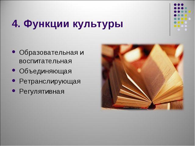 4. Функции культуры Образовательная и воспитательная Объединяющая Ретранслиру...