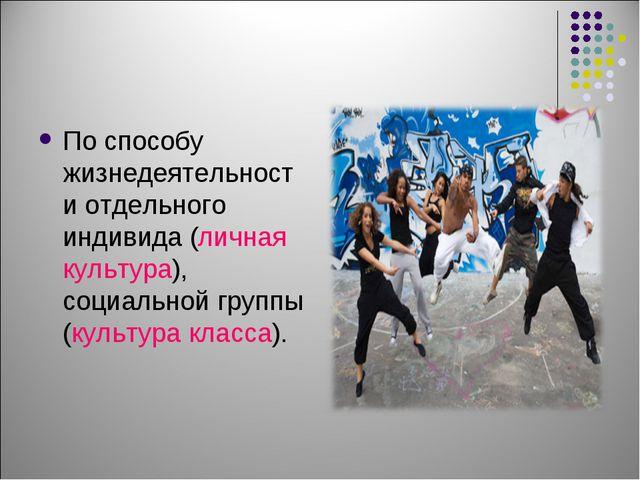 По способу жизнедеятельности отдельного индивида (личная культура), социально...