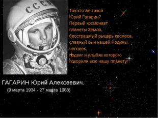 ГАГАРИН Юрий Алексеевич. (9 марта 1934 - 27 марта 1968) Так кто же такой Юрий