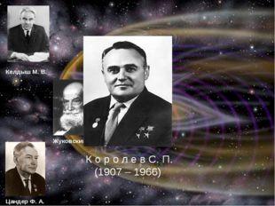 К о р о л е в С. П. (1907 – 1966) Келдыш М. В. Жуковский Н. Е Цандер Ф. А. К