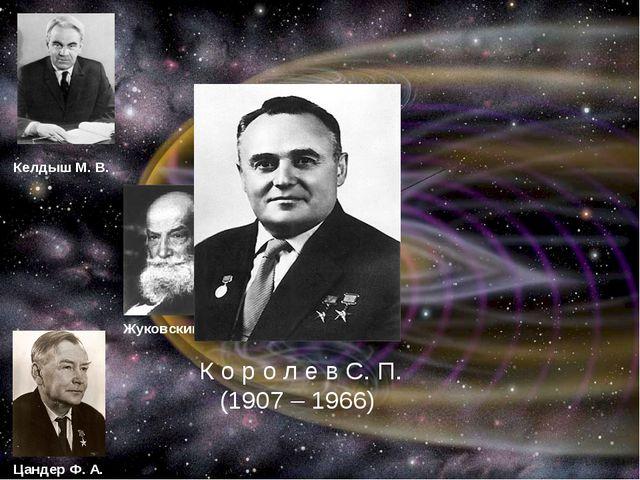 К о р о л е в С. П. (1907 – 1966) Келдыш М. В. Жуковский Н. Е Цандер Ф. А. К...