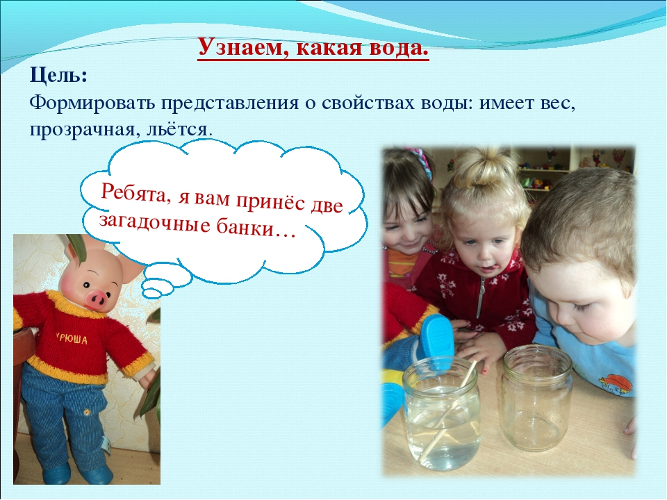 Узнаем, какая вода. Цель: Формировать представления о свойствах воды: имеет в...
