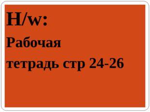 H/w: Рабочая тетрадь стр 24-26
