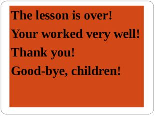 The lesson is over! Your worked very well! Thank you! Good-bye, children!
