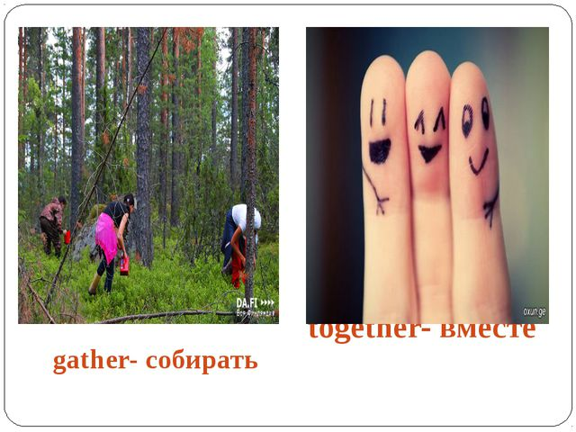 gather- собирать together- вместе