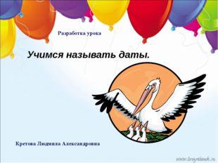 Кретова Людмила Александровна Разработка урока Учимся называть даты.