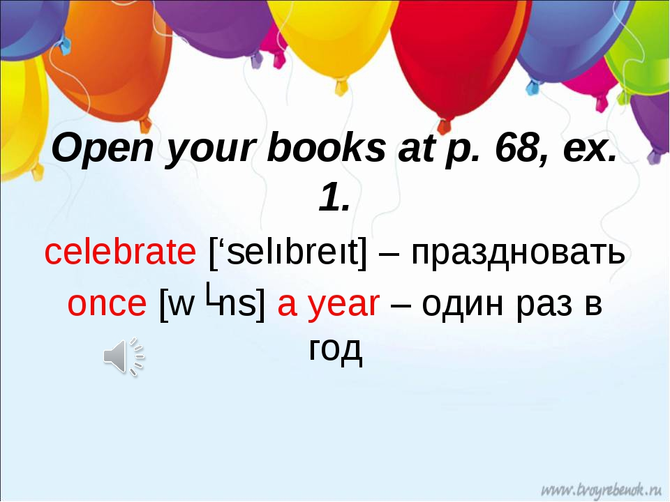 Open your books at p. 68, ex. 1. celebrate ['selıbreıt] – праздновать once [w...