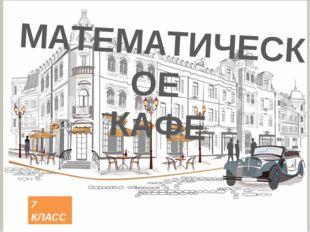 МАТЕМАТИЧЕСКОЕ КАФЕ 7 КЛАСС