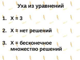 Уха из уравнений X = 3 X = нет решений X = бесконечное множество решений