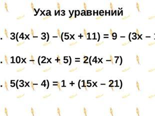 Уха из уравнений 3(4x – 3) – (5x + 11) = 9 – (3x – 1) 10x – (2x + 5) = 2(4x –
