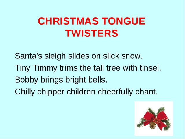 CHRISTMAS TONGUE TWISTERS Santa's sleigh slides on slick snow. Tiny Timmy tr...