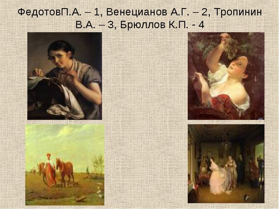 ФедотовП.А. – 1, Венецианов А.Г. – 2, Тропинин В.А. – 3, Брюллов К.П. - 4