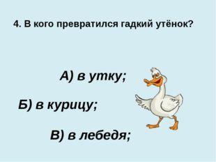 4. В кого превратился гадкий утёнок? В) в лебедя; А) в утку; Б) в курицу;