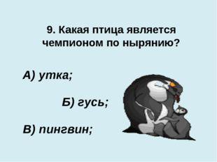 9. Какая птица является чемпионом по нырянию? В) пингвин; А) утка; Б) гусь;