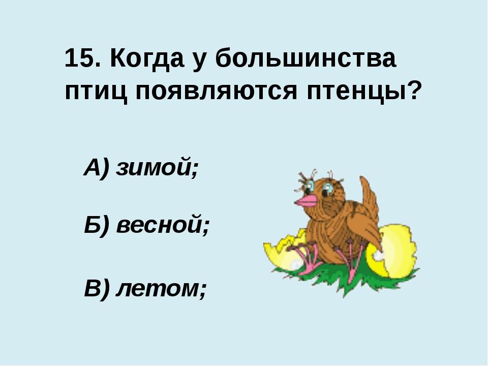 15. Когда у большинства птиц появляются птенцы? В) летом; А) зимой; Б) весной;
