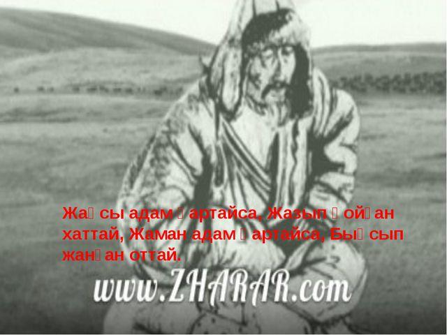 Жақсы адам қартайса, Жазып қойған хаттай, Жаман адам қартайса, Бықсып жанған...