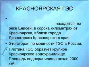 КРАСНОЯРСКАЯ ГЭС Красноя́рская гидроэлектроста́нция находится на реке Енисей