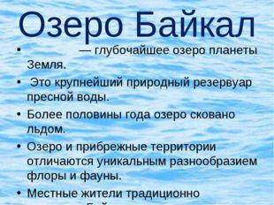 Озеро Байкал Байка́л— глубочайшее озеро планеты Земля. Это крупнейший природ