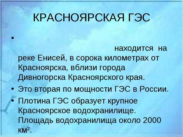 КРАСНОЯРСКАЯ ГЭС Красноя́рская гидроэлектроста́нция находится на реке Енисей...