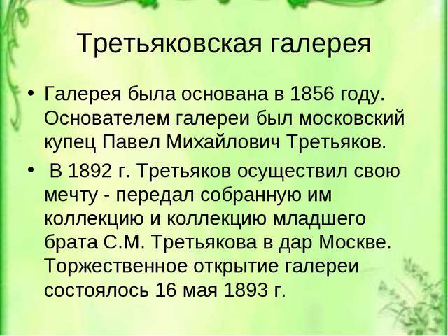 Третьяковская галерея Галерея была основана в 1856 году. Основателем галереи...