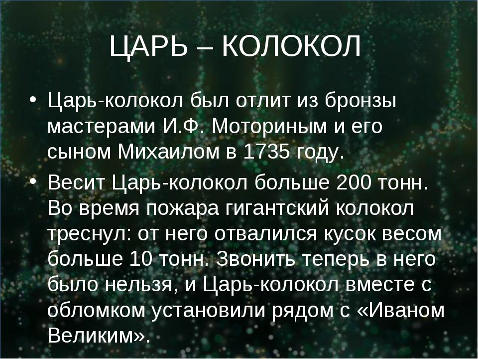 ЦАРЬ – КОЛОКОЛ Царь-колокол был отлит из бронзы мастерами И.Ф. Моториным и ег...