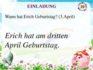 Erich hat am dritten April Geburtstag. Wann hat Erich Geburtstag? (3.April) E