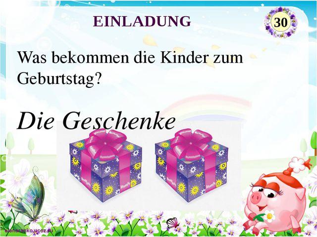 Die Geschenke Was bekommen die Kinder zum Geburtstag? EINLADUNG 30