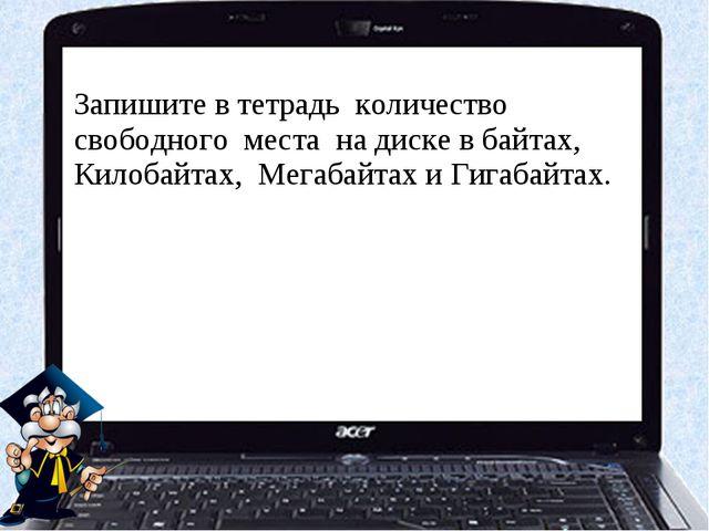 Запишите в тетрадь количество свободного места на диске в байтах, Килобайтах,...