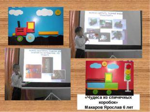 «Чудеса из спичечных коробок» Макаров Ярослав 6 лет