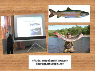 «Рыбы нашей реки Алдан» Григорьев Егор 6 лет