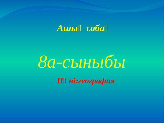 Ашық сабақ 8а-сыныбы Пәні:география