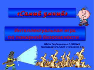 «Самый умный» Интеллектуальная игра по пожарной безопасности МБОУ Глубочанск