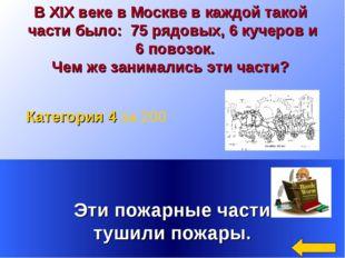 В XIX веке в Москве в каждой такой части было: 75 рядовых, 6 кучеров и 6 пово