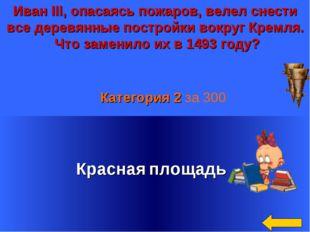 Иван III, опасаясь пожаров, велел снести все деревянные постройки вокруг Крем