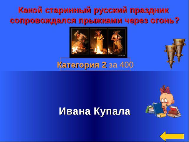 Какой старинный русский праздник сопровождался прыжками через огонь? Ивана К...