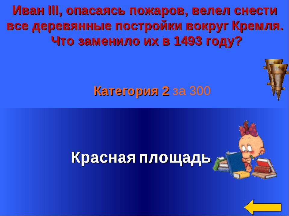 Иван III, опасаясь пожаров, велел снести все деревянные постройки вокруг Крем...